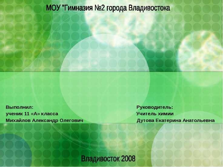 Выполнил: Руководитель: ученик 11 «А» класса Учитель химии Михайлов Александр...
