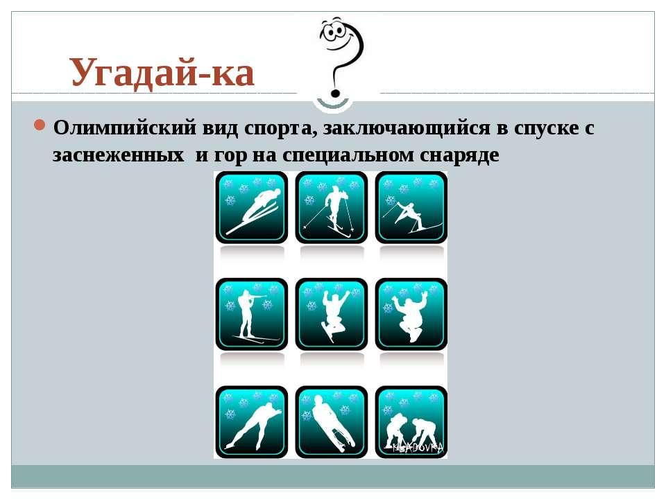 Угадай-ка Олимпийский вид спорта, заключающийся в спуске с заснеженныхи гор...