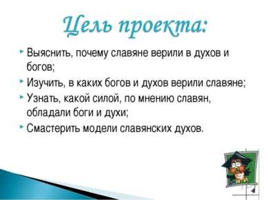 Выяснить, почему славяне верили в духов и богов; Изучить, в каких богов и дух...