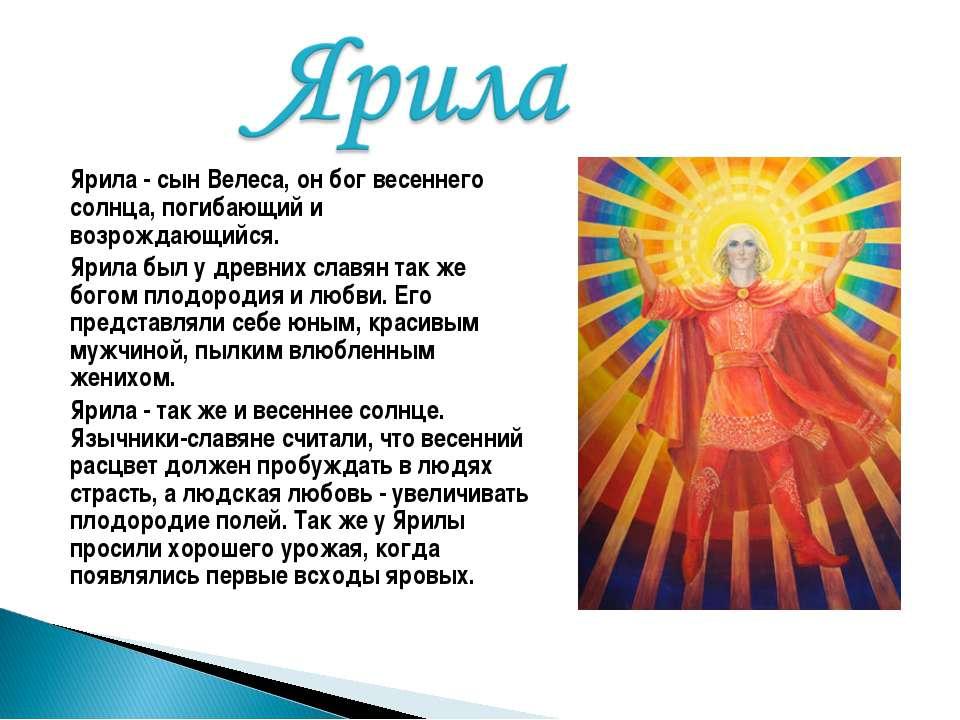 Ярила - сын Велеса, он бог весеннего солнца, погибающий и возрождающийся. Яри...