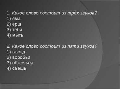 1. Какое слово состоит из трёх звуков? 1) яма 2) ёрш 3) тебя 4) мыть 2. Какое...