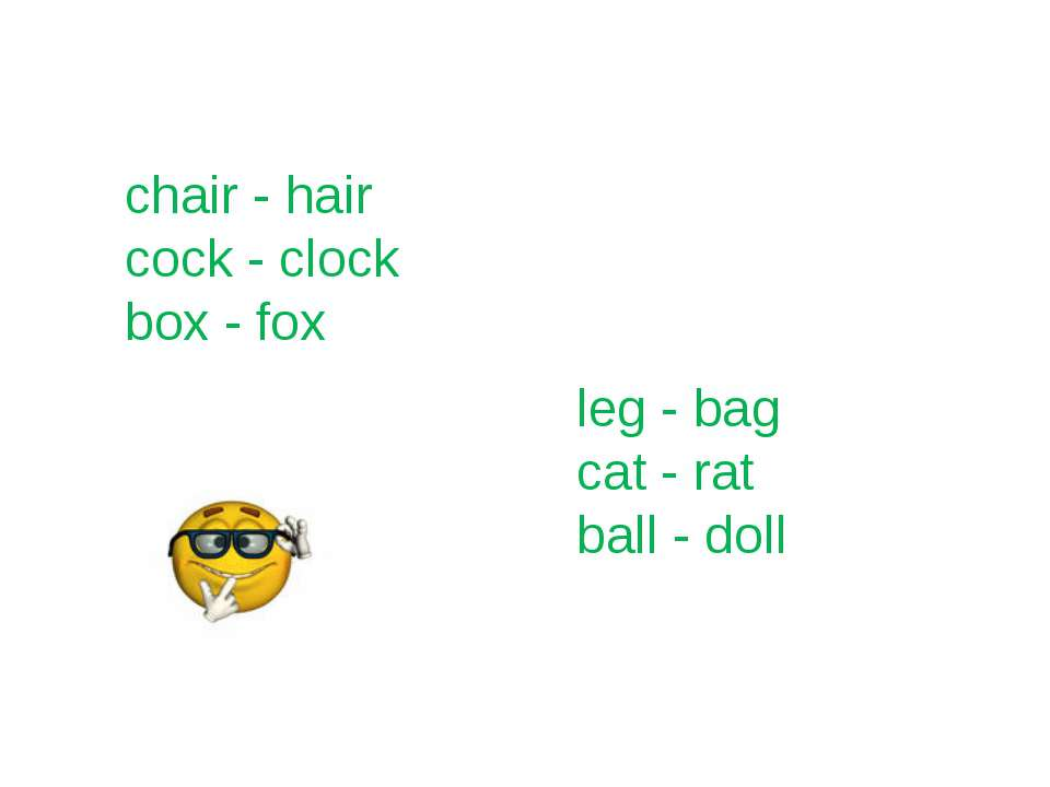 chair - hair cock - clock box - fox leg - bag cat - rat ball - doll