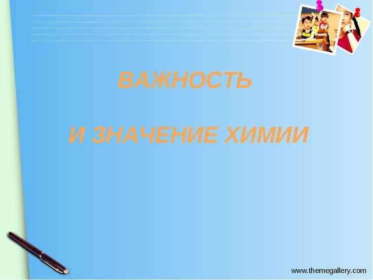 ВАЖНОСТЬ И ЗНАЧЕНИЕ ХИМИИ www.themegallery.com