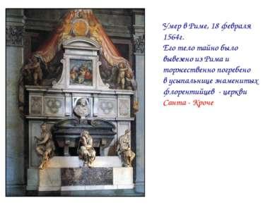 Умер в Риме, 18 февраля 1564г. Его тело тайно было вывезено из Рима и торжест...