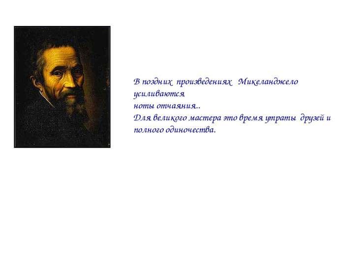 В поздних произведениях Микеланджело усиливаются ноты отчаяния.. Для великого...