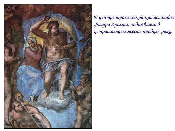 В центре трагической катастрофы фигура Христа, поднявшего в устрашающем жесте...