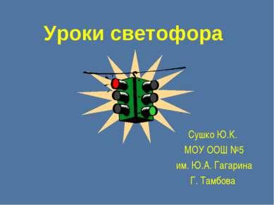 Уроки светофора Сушко Ю.К. МОУ ООШ №5 им. Ю.А. Гагарина Г. Тамбова