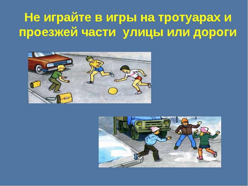 Не играйте в игры на тротуарах и проезжей части улицы или дороги