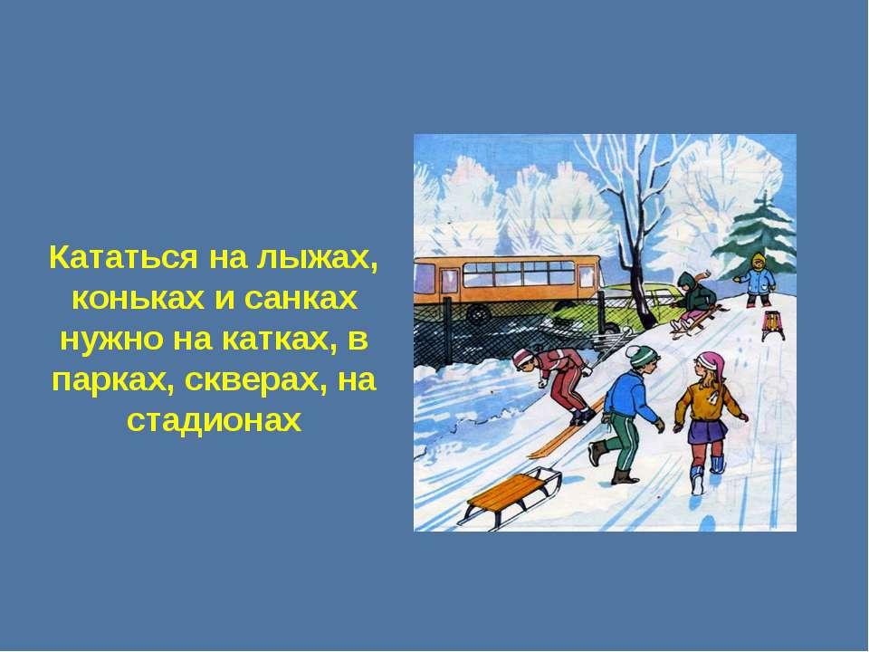 Кататься на лыжах, коньках и санках нужно на катках, в парках, скверах, на ст...