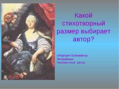 Какой стихотворный размер выбирает автор? «Портрет Елизаветы Петровны» Неизве...