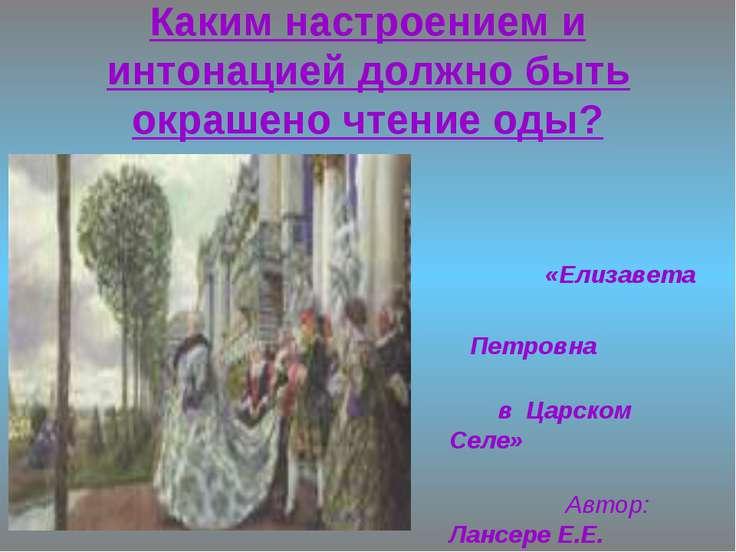 Каким настроением и интонацией должно быть окрашено чтение оды? «Елизавета Пе...