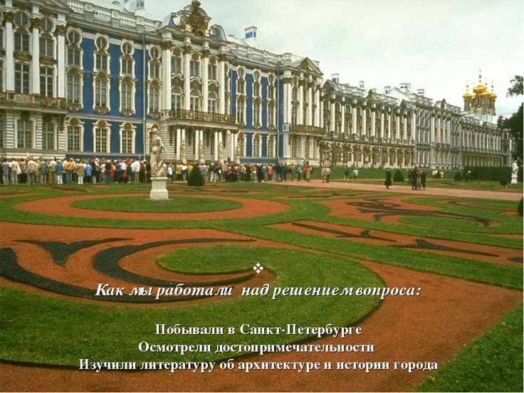 Как мы работали над решением вопроса: Побывали в Санкт-Петербурге Осмотрели д...