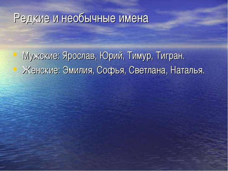 Редкие и необычные имена Мужские: Ярослав, Юрий, Тимур, Тигран. Женские: Эмил...