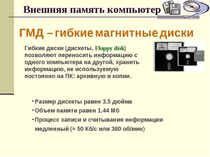 Внешняя память компьютера ГМД – гибкие магнитные диски Гибкие диски (дискеты,...