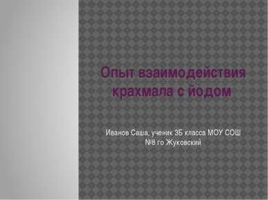 Опыт взаимодействия крахмала с йодом Иванов Саша, ученик 3Б класса МОУ СОШ №8...