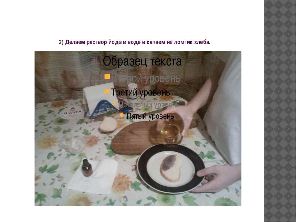 2) Делаем раствор йода в воде и капаем на ломтик хлеба.
