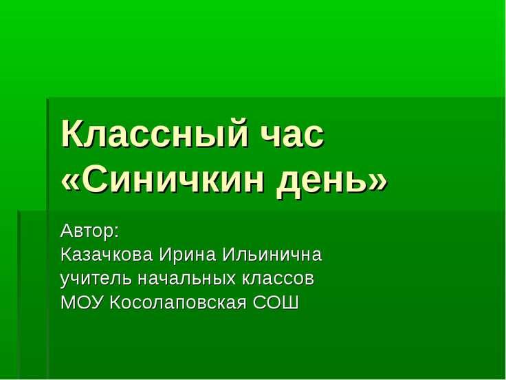 Классный час «Синичкин день» Автор: Казачкова Ирина Ильинична учитель начальн...