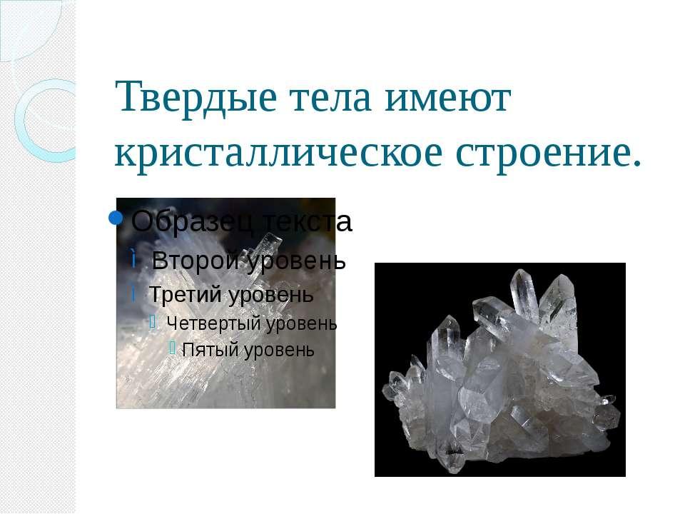 Твердые тела имеют кристаллическое строение.