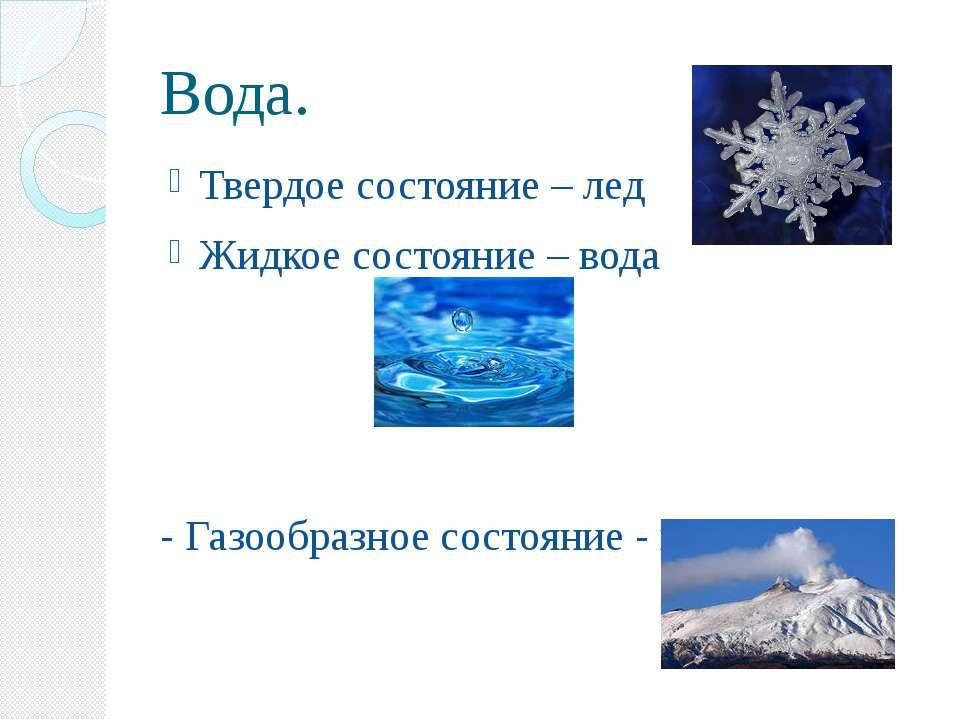 Вода. Твердое состояние – лед Жидкое состояние – вода - Газообразное состояни...