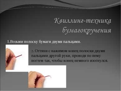 1.Возьми полоску бумаги двумя пальцами. 2. Оттяни с нажимом конец полоски дву...