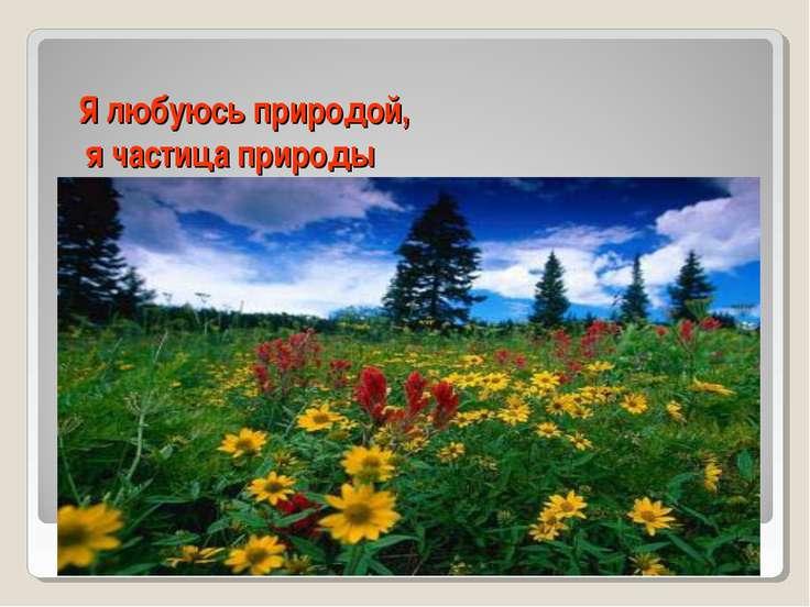 Я любуюсь природой, я частица природы