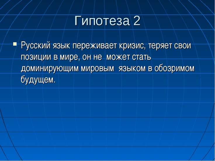 Гипотеза 2 Русский язык переживает кризис, теряет свои позиции в мире, он не ...