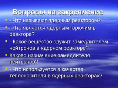 Вопросы на закрепление - Что называют ядерным реактором? - Что является ядерн...