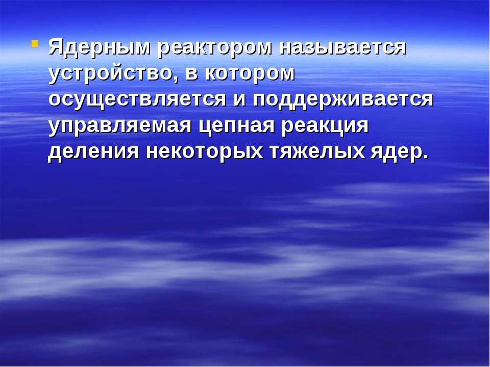 Ядерным реактором называется устройство, в котором осуществляется и поддержив...