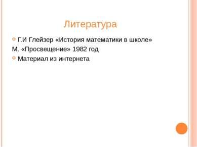 Литература Г.И Глейзер «История математики в школе» М. «Просвещение» 1982 год...