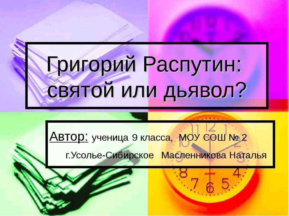 Григорий Распутин: святой или дьявол? Автор: ученица 9 класса, МОУ СОШ № 2 г....