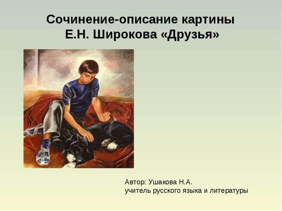 Сочинение-описание картины Е.Н. Широкова «Друзья» Автор: Ушакова Н.А. учитель...