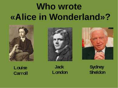 Who wrote «Alice in Wonderland»? Louise Carroll Jack London Sydney Sheldon