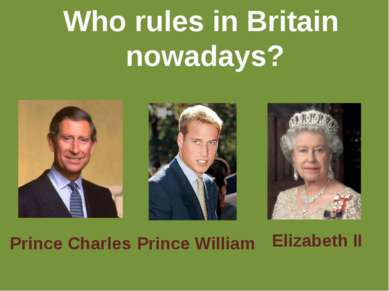 Who rules in Britain nowadays? Prince Charles Prince William Elizabeth II