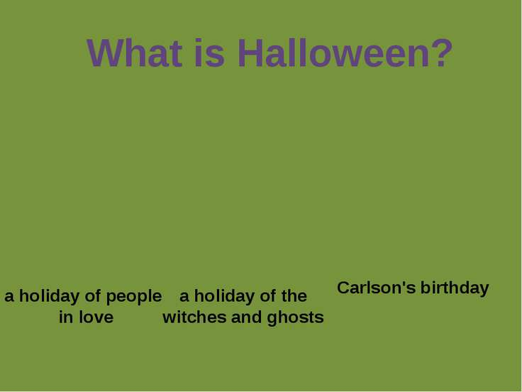 What is Halloween? a holiday of people in love a holiday of the witches and g...