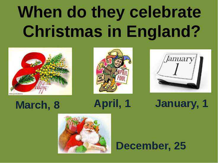 When do they celebrate Christmas in England? March, 8 April, 1 January, 1 Dec...
