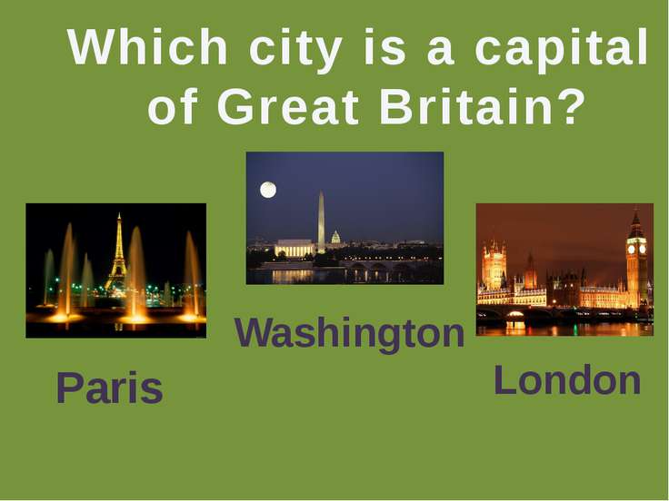 Which city is a capital of Great Britain? Paris Washington London