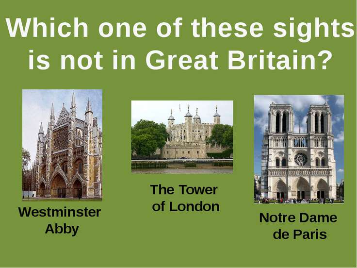Which one of these sights is not in Great Britain? Westminster Abby The Tower...