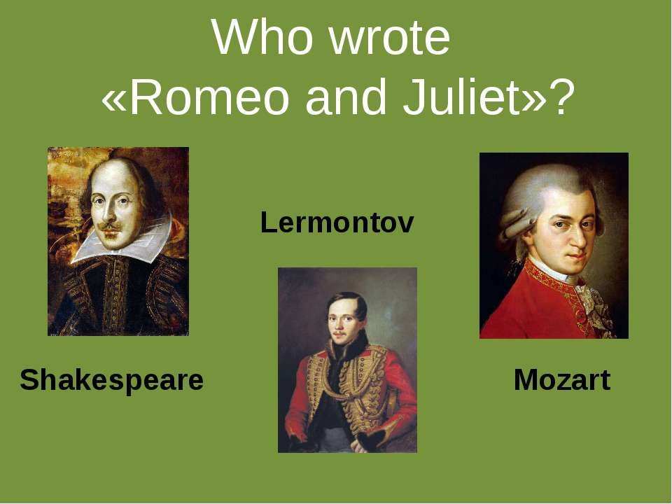 Who wrote «Romeo and Juliet»? Shakespeare Lermontov Mozart