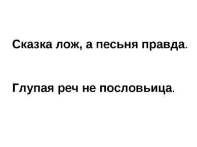 Сказка лож, а песьня правда. Глупая реч не пословьица.
