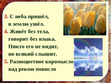 3. С неба пришёл, в землю ушёл. 4. Живёт без тела, говорит без языка, Никто е...