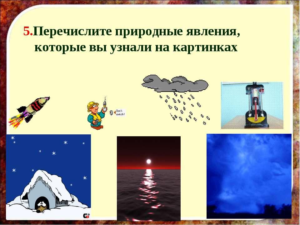 5.Перечислите природные явления, которые вы узнали на картинках