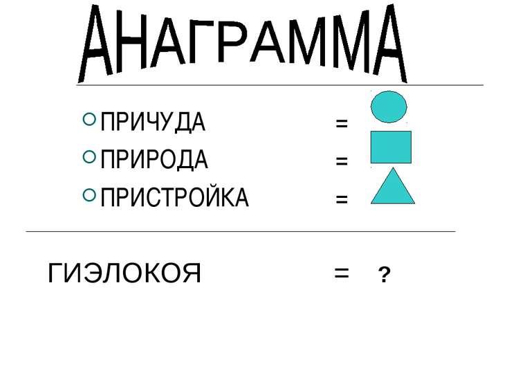 ПРИЧУДА = ПРИРОДА = ПРИСТРОЙКА = ГИЭЛОКОЯ = ?