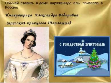 Обычай ставить в доме наряженную ель привезла в Россию Императрица Александра...