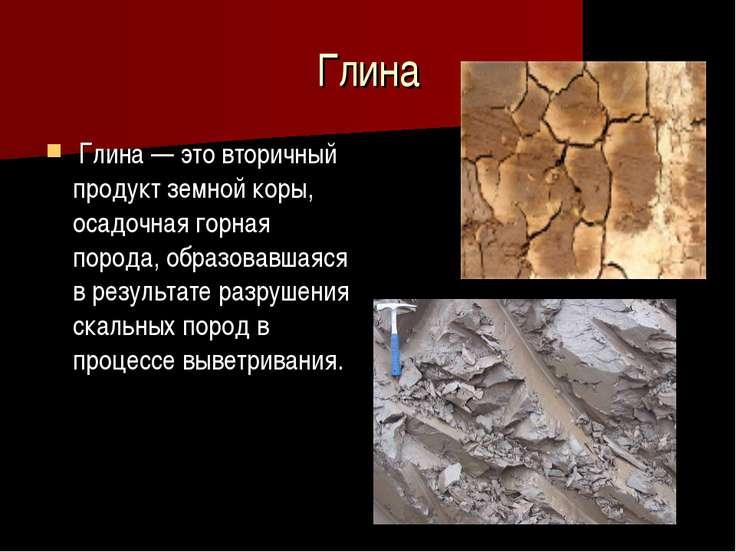 Свойства полезных ископаемых ископаемые класс презентация к  Глина Глина это вторичный продукт земной коры осадочная горная порода обр