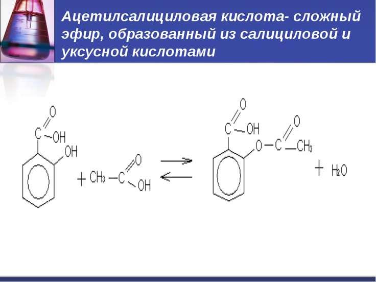 Ацетилсалициловая кислота- сложный эфир, образованный из салициловой и уксусн...