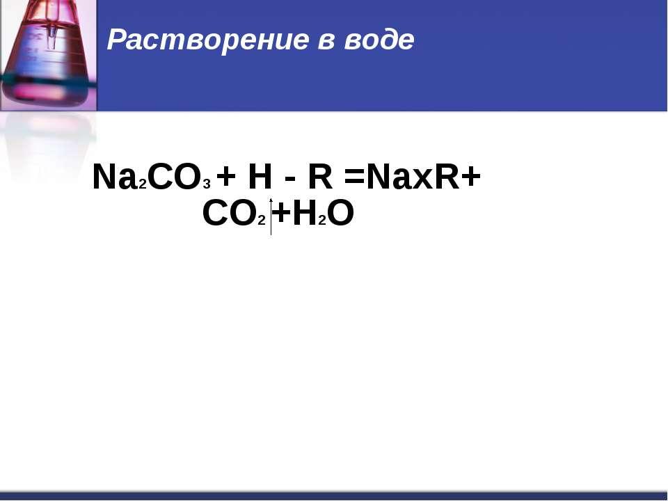 Растворение в воде Na2CO3 + H - R =NaxR+ СO2 +H2O