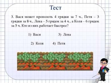 3. Вася может прополоть 4 грядки за 7 ч., Петя – 3 грядки за 8 ч., Лена – 5 г...