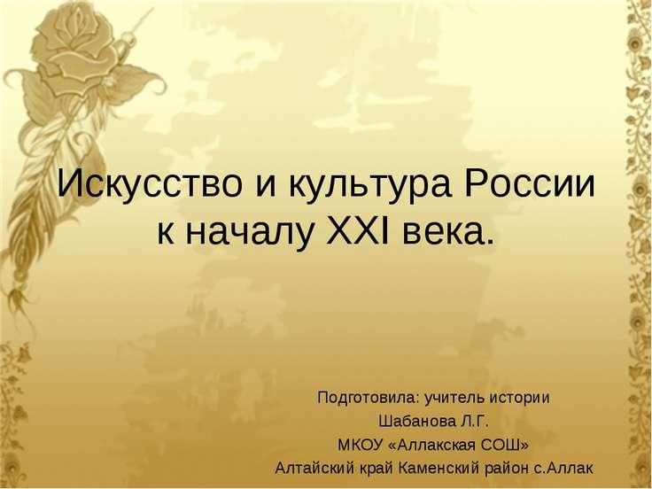 Искусство и культура России к началу ХХI века. Подготовила: учитель истории Ш...