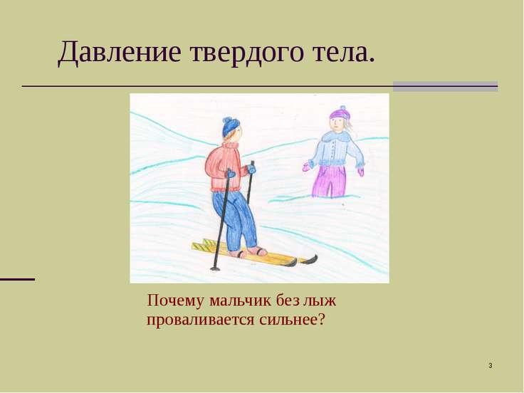 * Давление твердого тела. Почему мальчик без лыж проваливается сильнее?