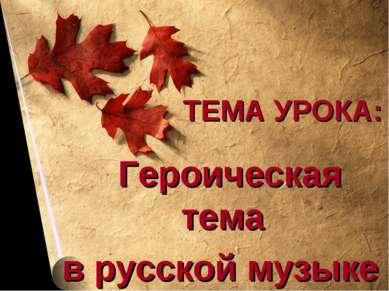 ТЕМА УРОКА: Героическая тема в русской музыке